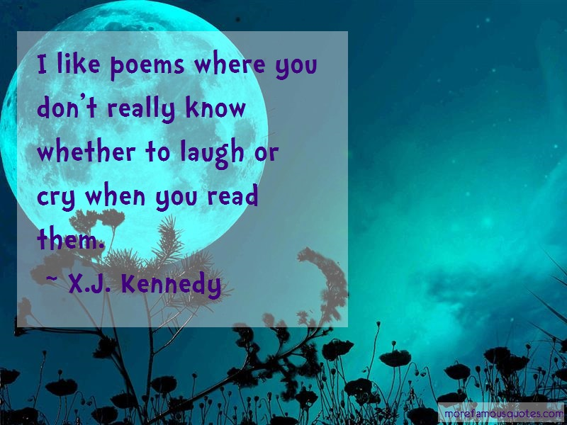 X.J. Kennedy Quotes: I Like Poems Where You Dont Really Know
