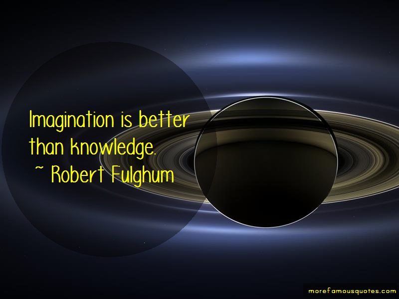 Robert Fulghum Quotes: Imagination is better than knowledge