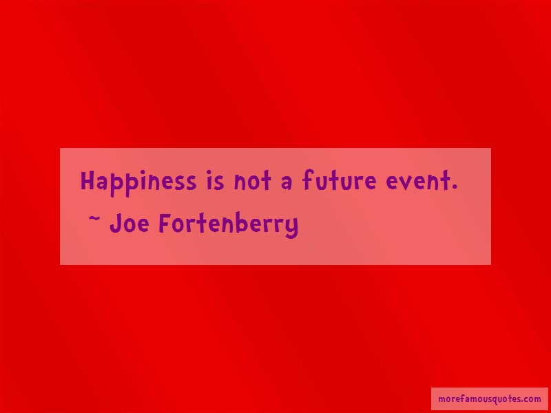 Joe Fortenberry Quotes: Happiness Is Not A Future Event