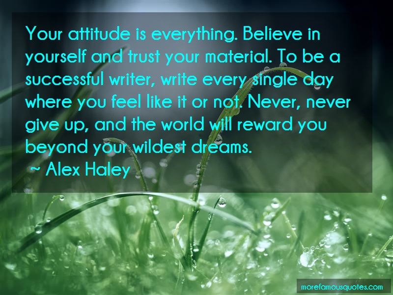 Alex Haley Quotes: Your attitude is everything believe in