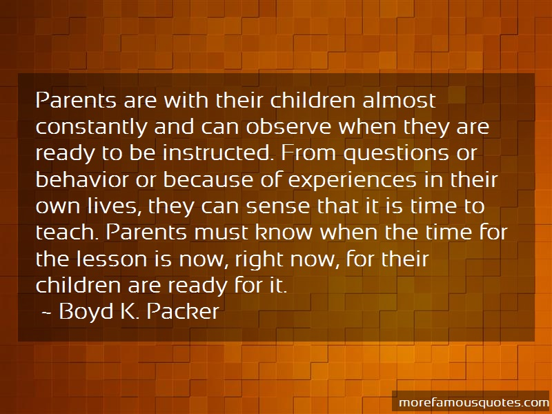 Boyd K. Packer Quotes: Parents are with their children almost
