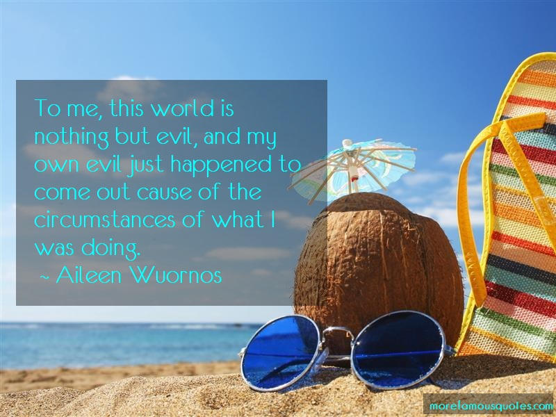 Aileen Wuornos Quotes: To me this world is nothing but evil and