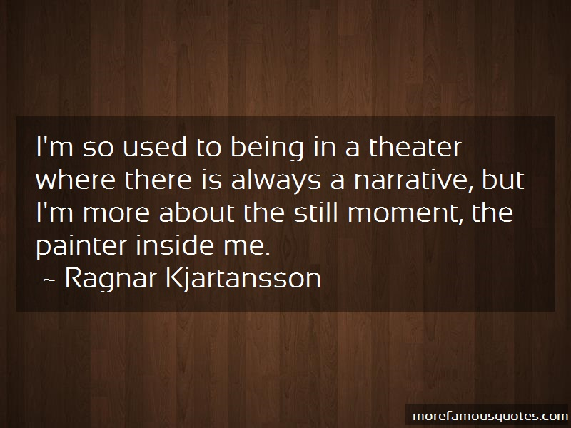 Ragnar Kjartansson Quotes: Im so used to being in a theater where