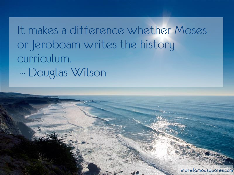 Douglas Wilson Quotes: It Makes A Difference Whether Moses Or