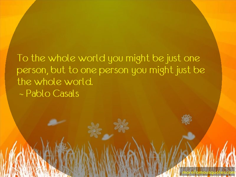 Pablo Casals Quotes: To The Whole World You Might Be Just One