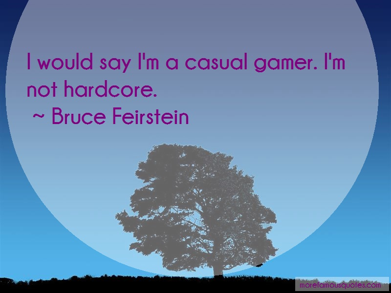Bruce Feirstein Quotes: I Would Say Im A Casual Gamer Im Not