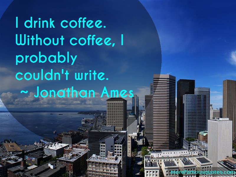 Jonathan Ames Quotes: I drink coffee without coffee i probably