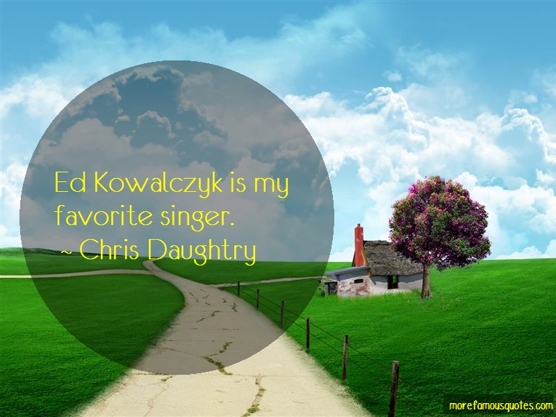 Chris Daughtry Quotes: Ed Kowalczyk Is My Favorite Singer