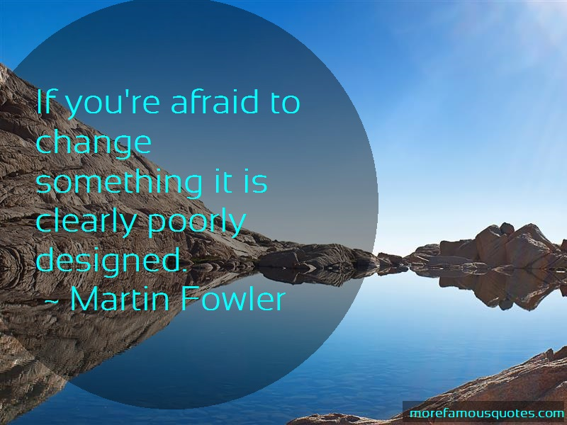 Martin Fowler Quotes: If youre afraid to change something it