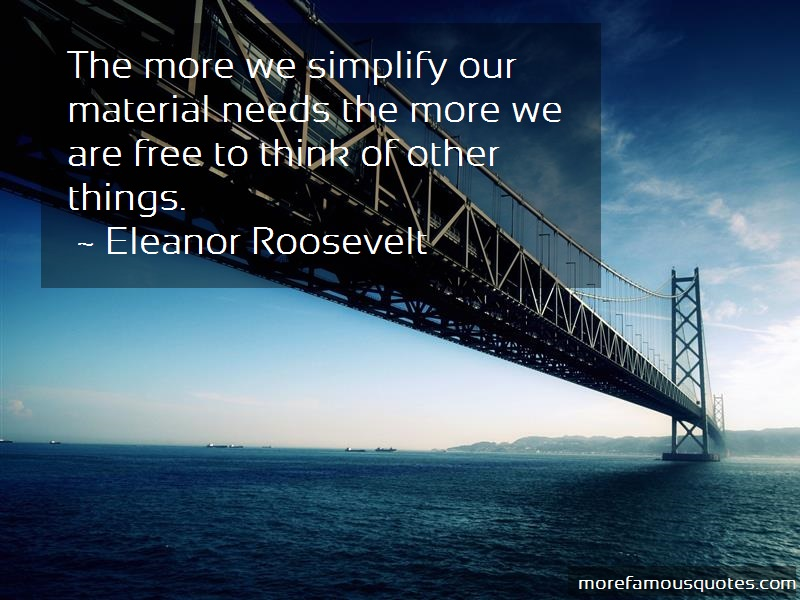 Eleanor Roosevelt Quotes: The more we simplify our material needs