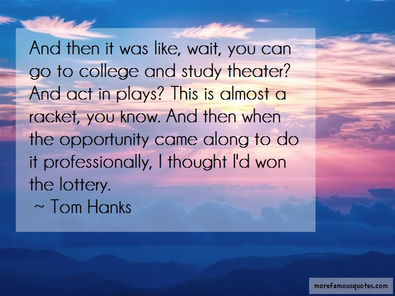 Tom Hanks Quotes: And then it was like wait you can go to