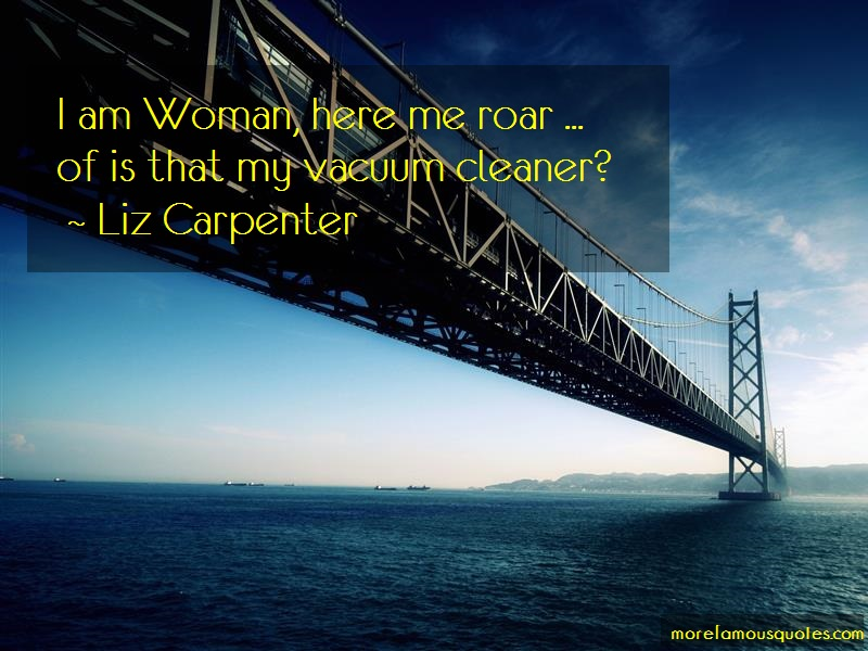 Liz Carpenter Quotes: I am woman here me roar of is that my