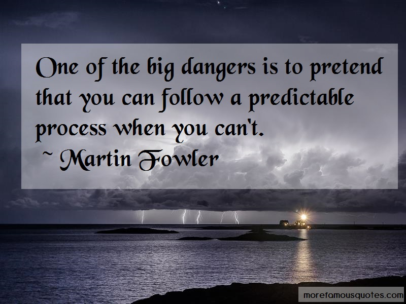 Martin Fowler Quotes: One of the big dangers is to pretend