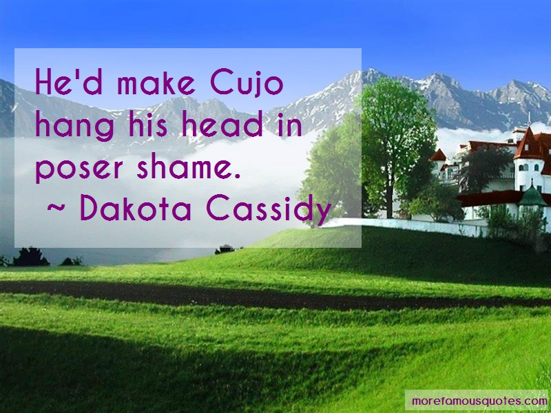 Dakota Cassidy Quotes: Hed make cujo hang his head in poser