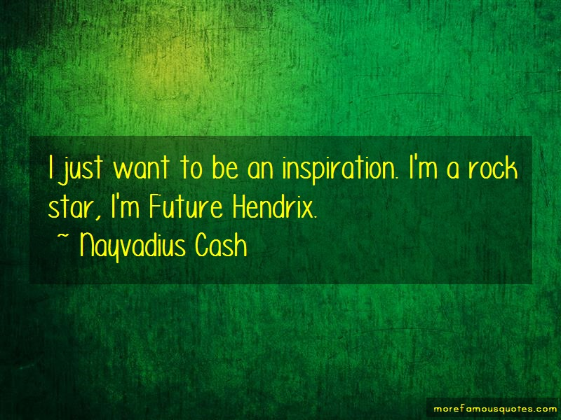Nayvadius Cash Quotes: I just want to be an inspiration im a