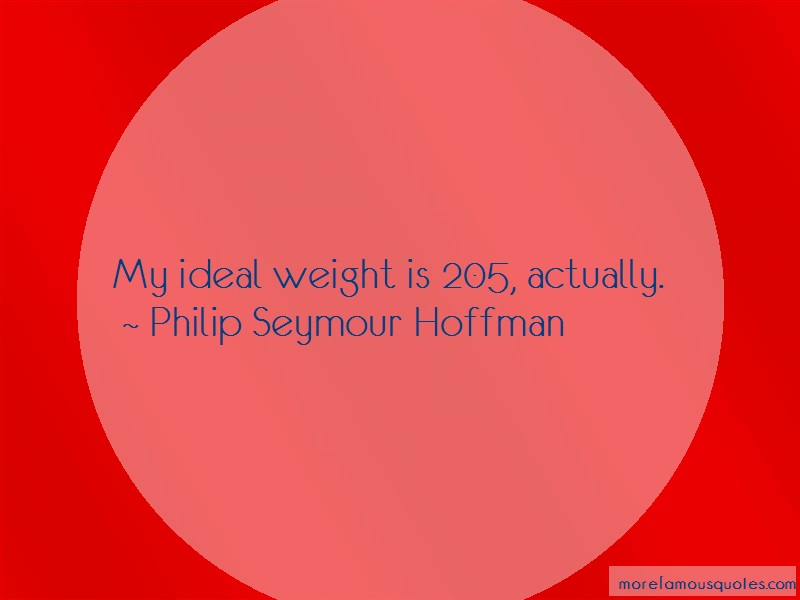 Philip Seymour Hoffman Quotes: My Ideal Weight Is 205 Actually