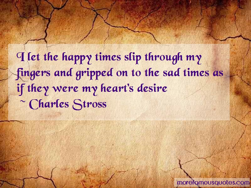Charles Stross Quotes: I Let The Happy Times Slip Through My