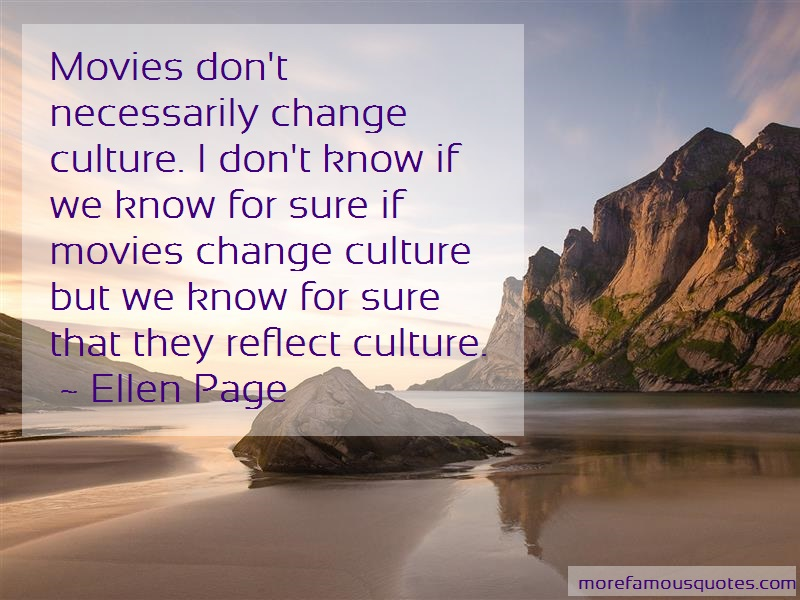 Ellen Page Quotes: Movies Dont Necessarily Change Culture I