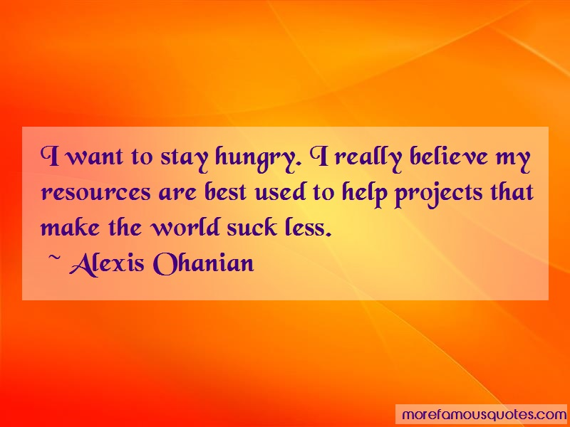 Alexis Ohanian Quotes: I want to stay hungry i really believe
