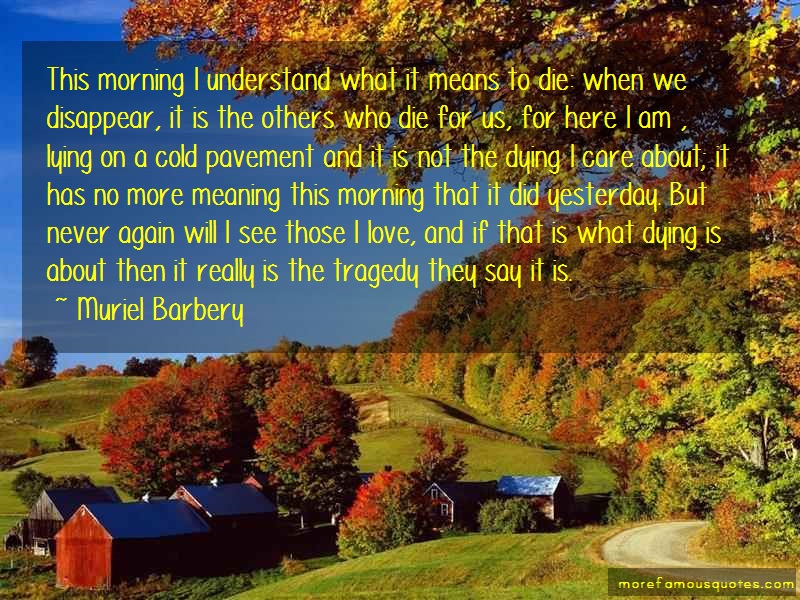 Muriel Barbery Quotes: This morning i understand what it means