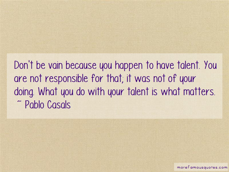 Pablo Casals Quotes: Dont Be Vain Because You Happen To Have