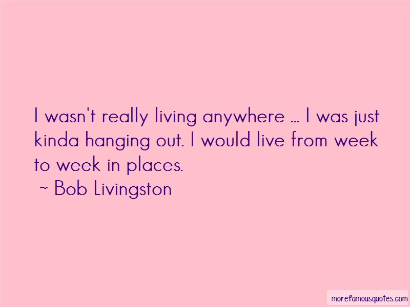 Bob Livingston Quotes: I wasnt really living anywhere i was