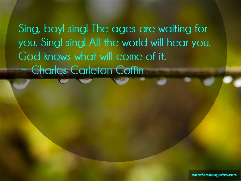 Charles Carleton Coffin Quotes: Sing Boy Sing The Ages Are Waiting For