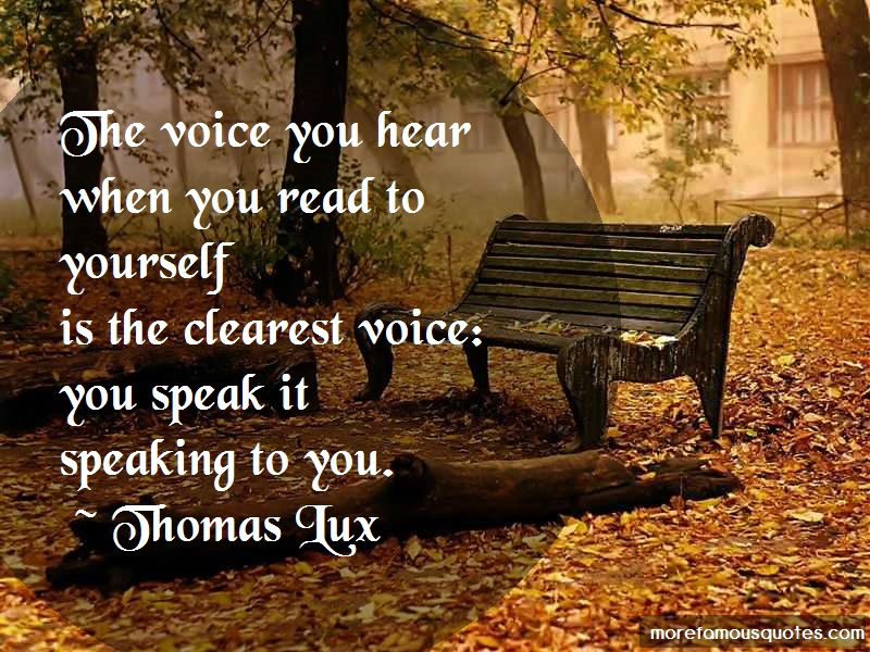 Thomas Lux Quotes: The voice you hear when you read to