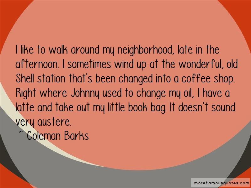 Coleman Barks Quotes: I like to walk around my neighborhood