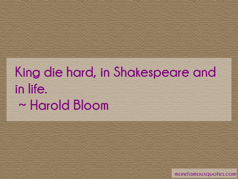 Harold Bloom Quotes: King die hard in shakespeare and in life