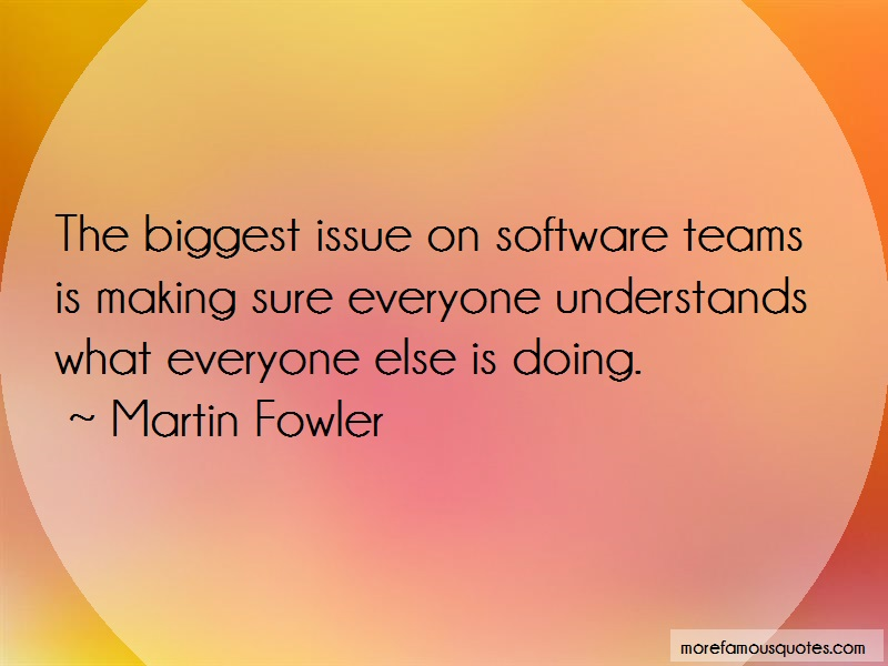 Martin Fowler Quotes: The biggest issue on software teams is