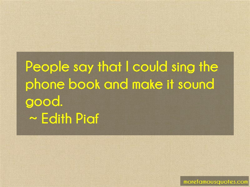 Edith Piaf Quotes: People say that i could sing the phone