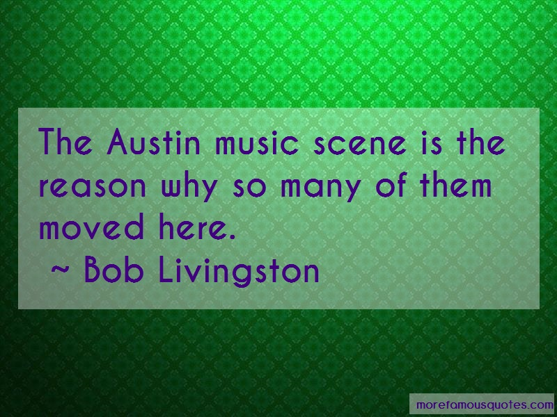 Bob Livingston Quotes: The austin music scene is the reason why