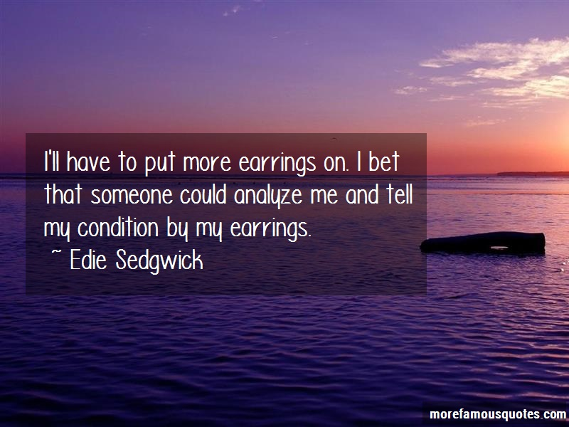 Edie Sedgwick Quotes: Ill Have To Put More Earrings On I Bet