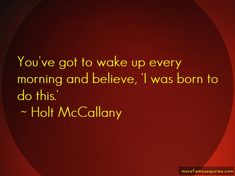 Holt McCallany Quotes: Youve Got To Wake Up Every Morning And