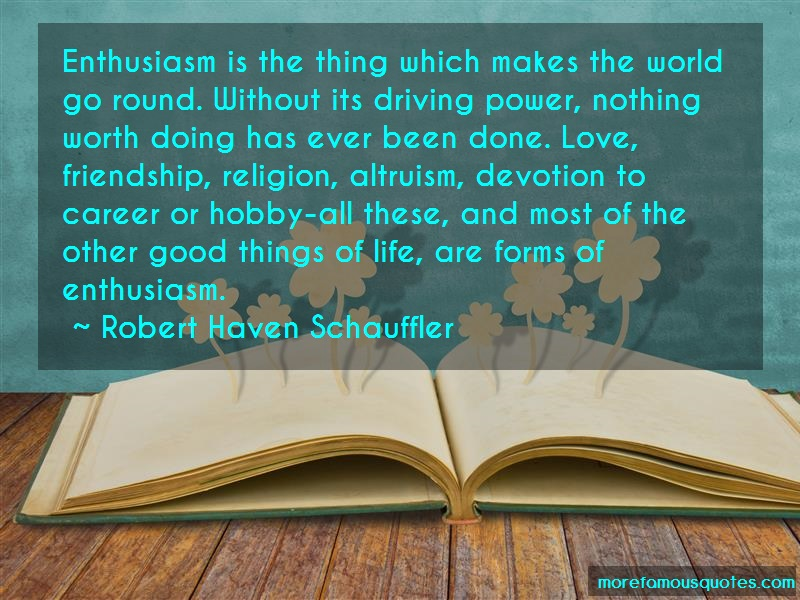 Robert Haven Schauffler Quotes: Enthusiasm Is The Thing Which Makes The