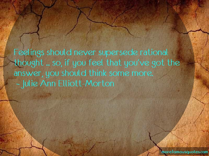 Julie Ann Elliott-Morton Quotes: Feelings should never supersede rational