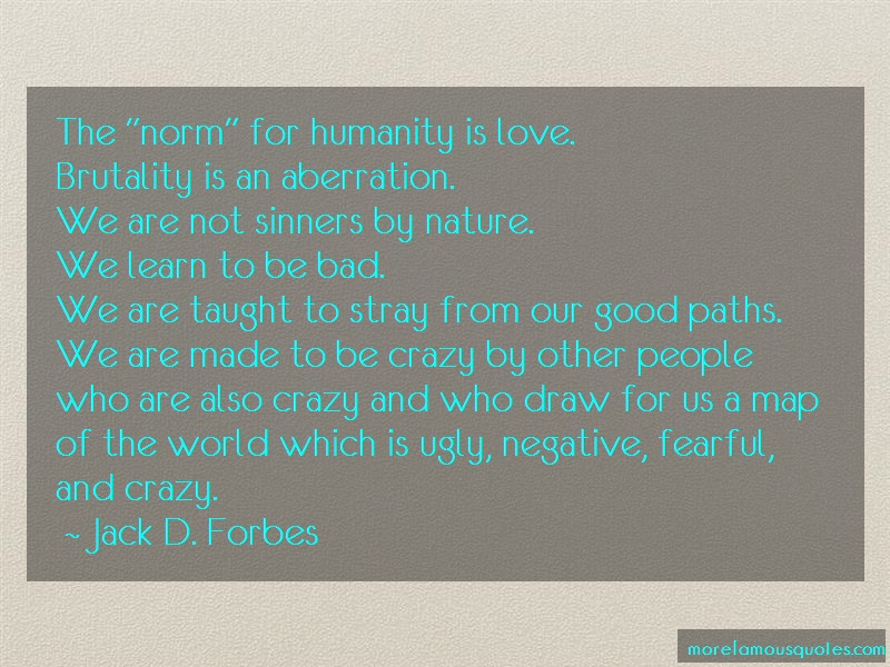 Jack D. Forbes Quotes: The Norm For Humanity Is Love Brutality