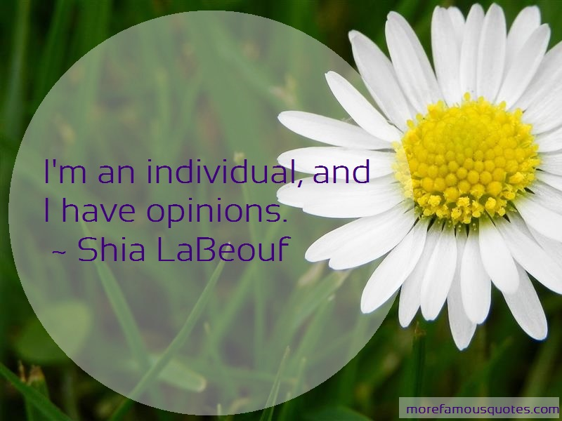 Shia LaBeouf Quotes: Im an individual and i have opinions