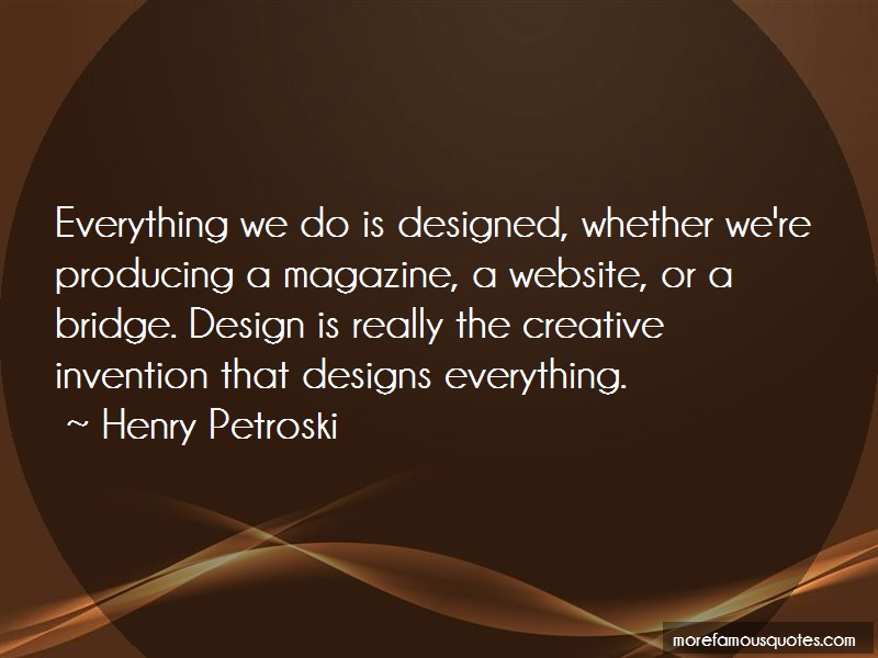 Henry Petroski Quotes: Everything We Do Is Designed Whether