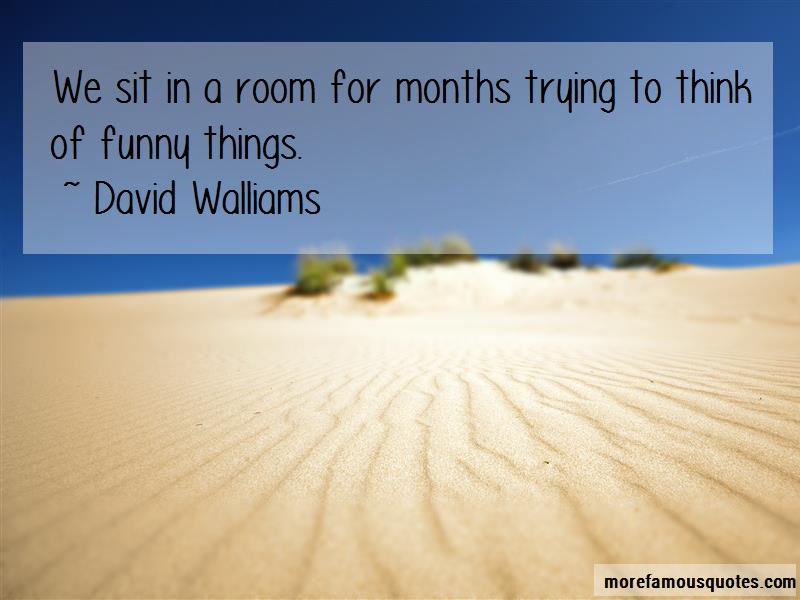 David Walliams Quotes: We sit in a room for months trying to