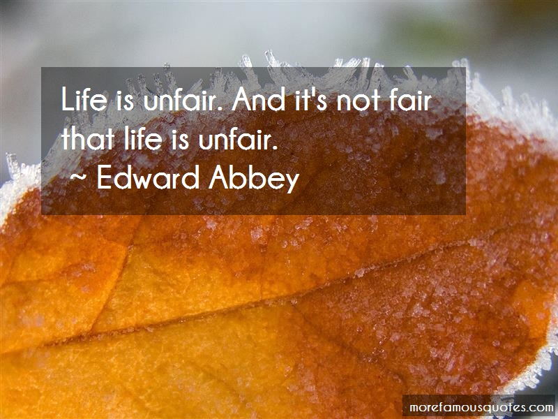 Edward Abbey Quotes: Life is unfair and its not fair that