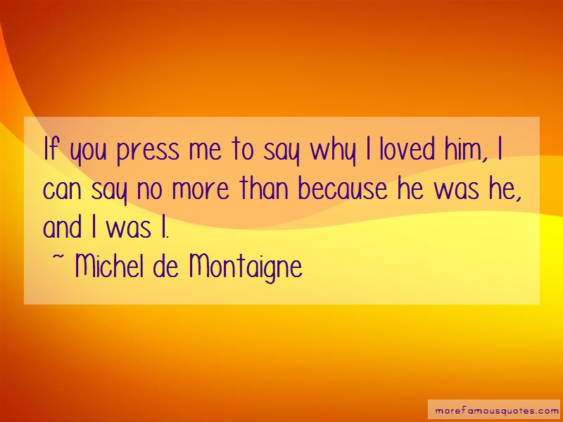 Michel De Montaigne Quotes: If you press me to say why i loved him i