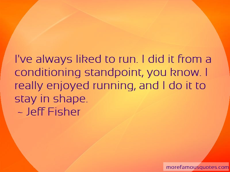 Jeff Fisher Quotes: Ive Always Liked To Run I Did It From A