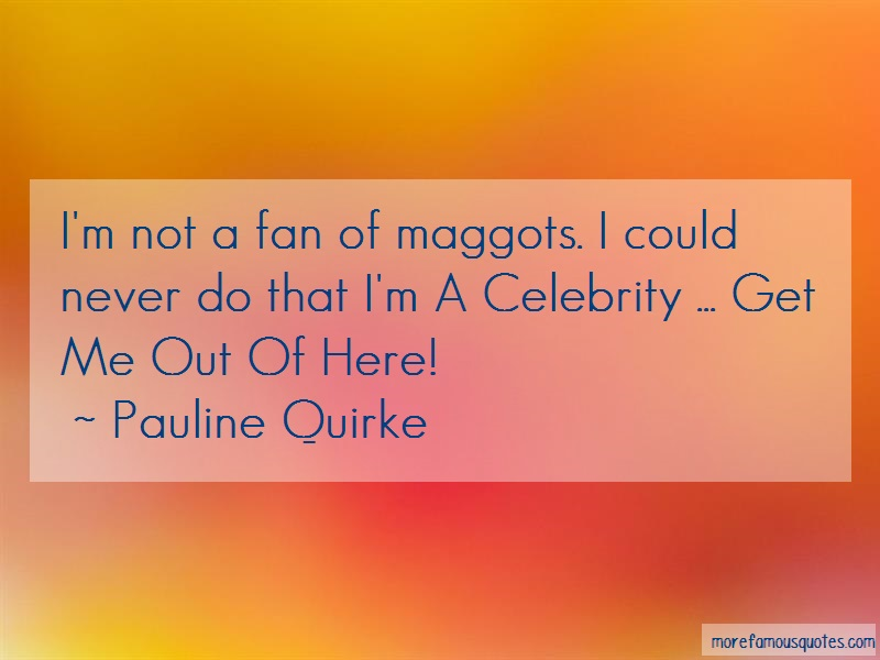 Pauline Quirke Quotes: Im not a fan of maggots i could never do