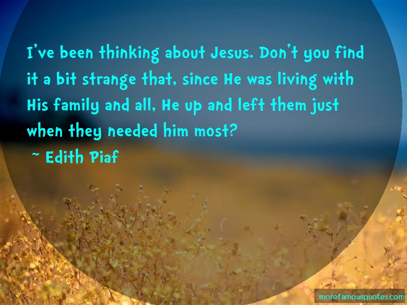 Edith Piaf Quotes: Ive been thinking about jesus dont you