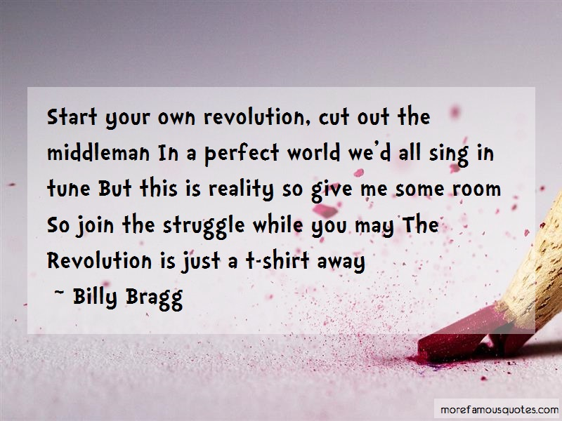 Billy Bragg Quotes: Start your own revolution cut out the