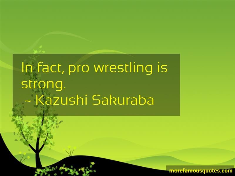 Kazushi Sakuraba Quotes: In fact pro wrestling is strong