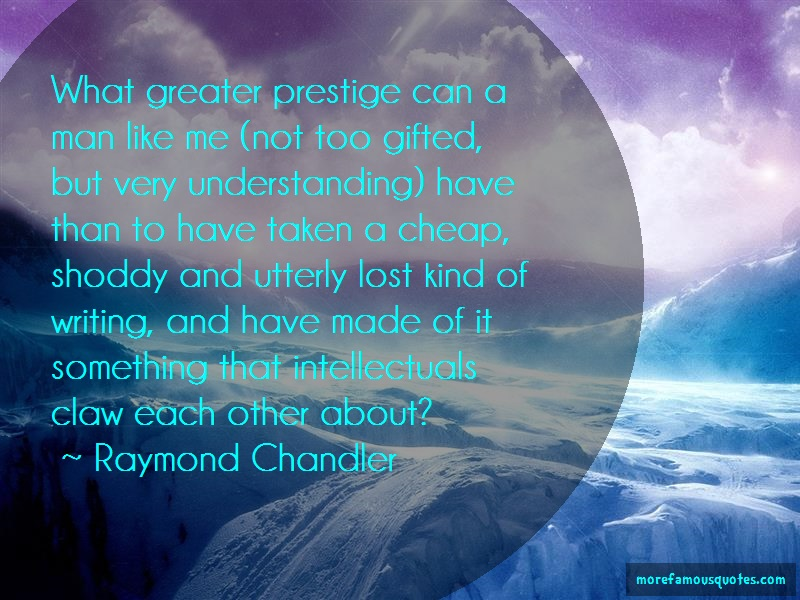 Raymond Chandler Quotes: What greater prestige can a man like me