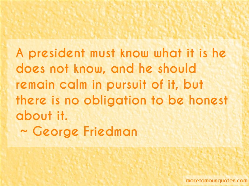 George Friedman Quotes: A president must know what it is he does